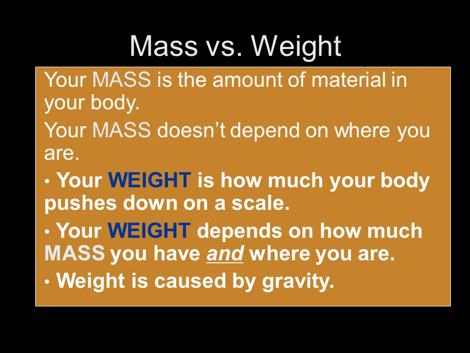 Mass vs. Weight Your MASS is the amount of material in your body. Your MASS doesnt depend on where you are. Your WEIGHT is how much your body pushes d