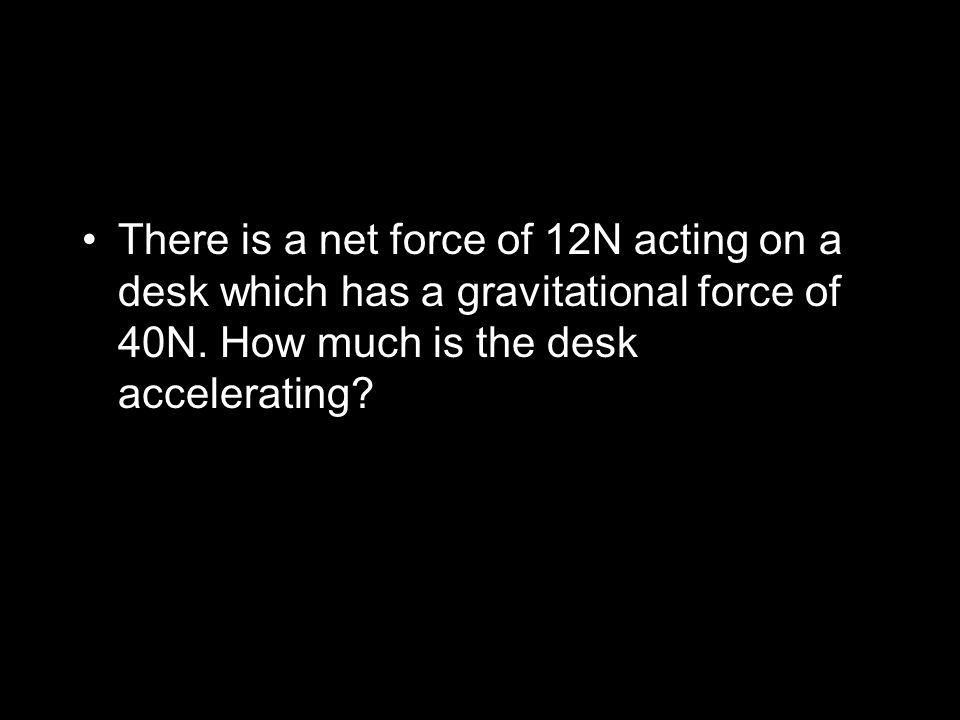 There is a net force of 12N acting on a desk which has a gravitational force of 40N. How much is the desk accelerating?