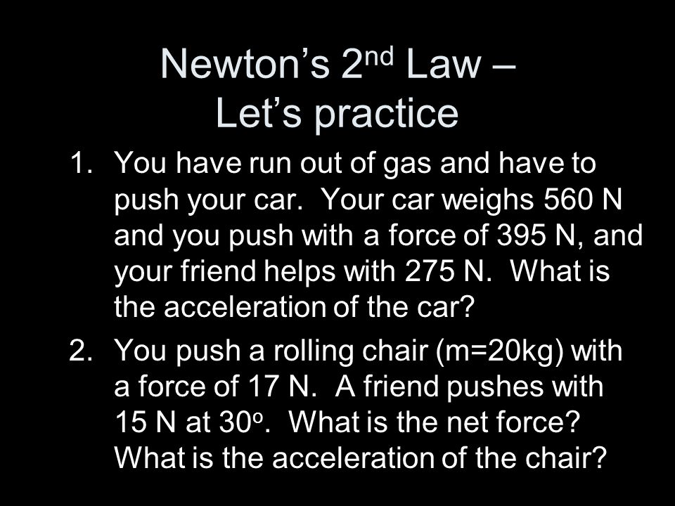 Newtons 2 nd Law – Lets practice 1.You have run out of gas and have to push your car. Your car weighs 560 N and you push with a force of 395 N, and yo
