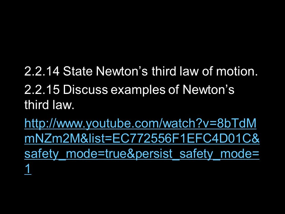2.2.14 State Newtons third law of motion. 2.2.15 Discuss examples of Newtons third law. http://www.youtube.com/watch?v=8bTdM mNZm2M&list=EC772556F1EFC