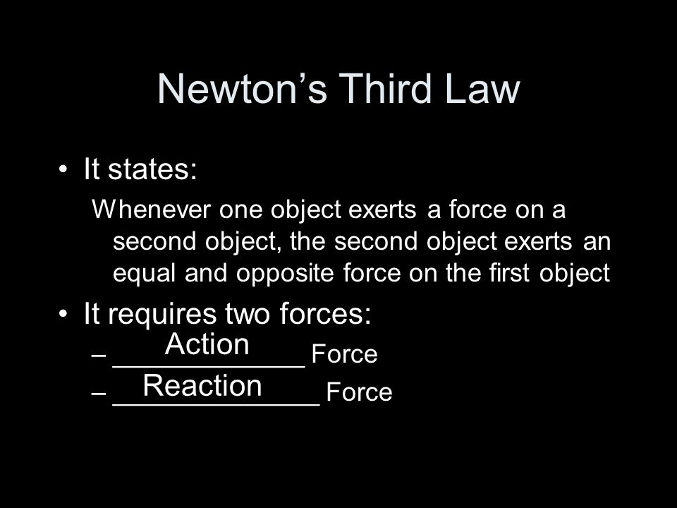 Newtons Third Law It states: Whenever one object exerts a force on a second object, the second object exerts an equal and opposite force on the first