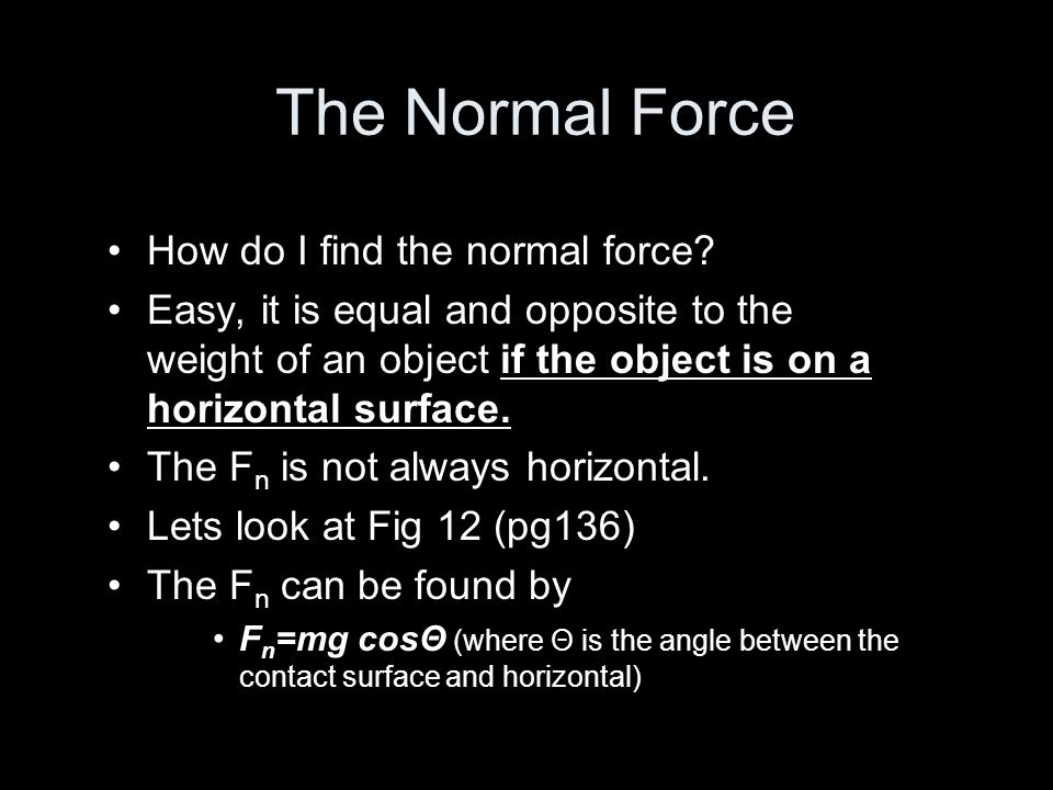 The Normal Force How do I find the normal force? Easy, it is equal and opposite to the weight of an object if the object is on a horizontal surface. T