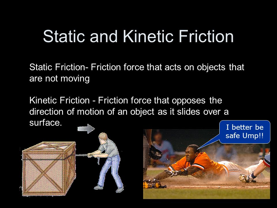 Static and Kinetic Friction Static Friction- Friction force that acts on objects that are not moving Kinetic Friction - Friction force that opposes th