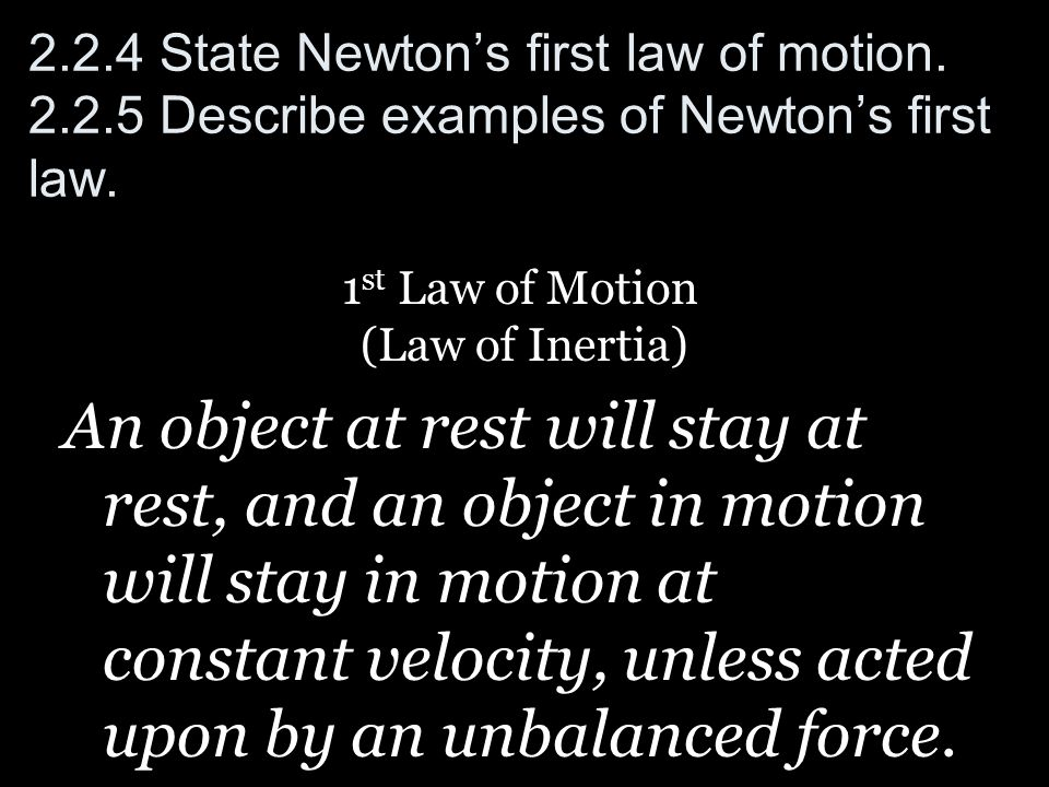 2.2.4 State Newtons first law of motion. 2.2.5 Describe examples of Newtons first law. 1 st Law of Motion (Law of Inertia) An object at rest will stay