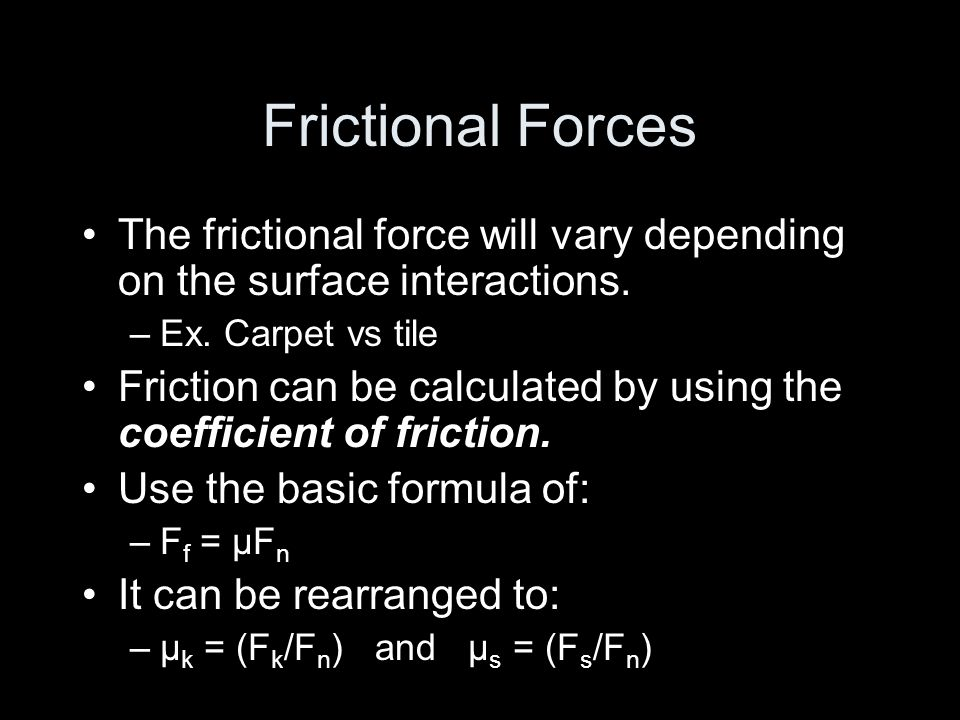 Frictional Forces The frictional force will vary depending on the surface interactions. –Ex. Carpet vs tile Friction can be calculated by using the co
