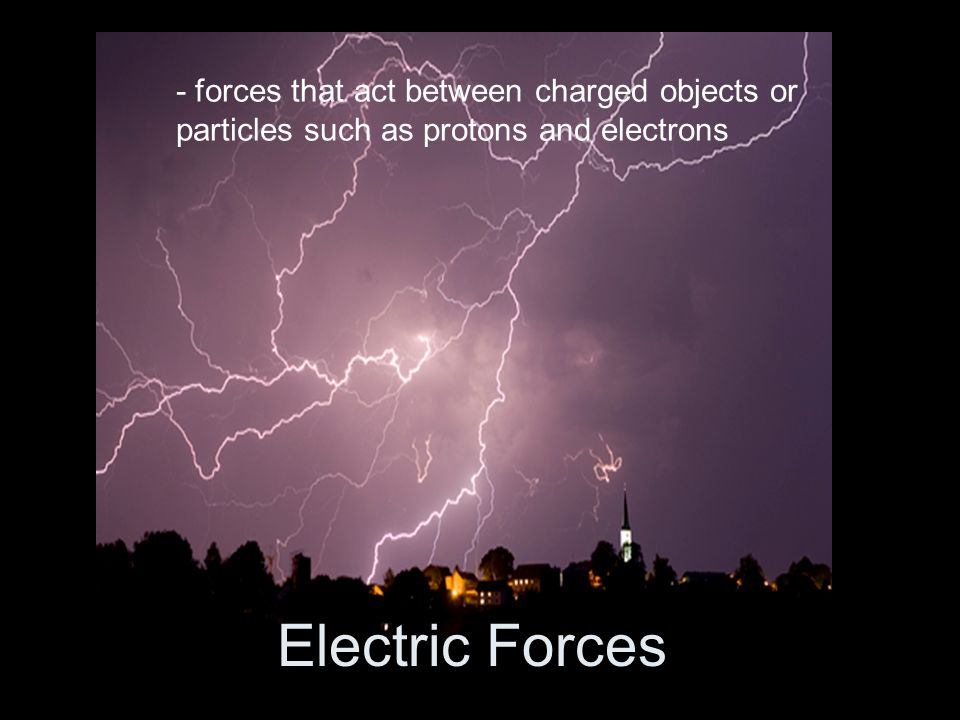 Electric Forces - forces that act between charged objects or particles such as protons and electrons