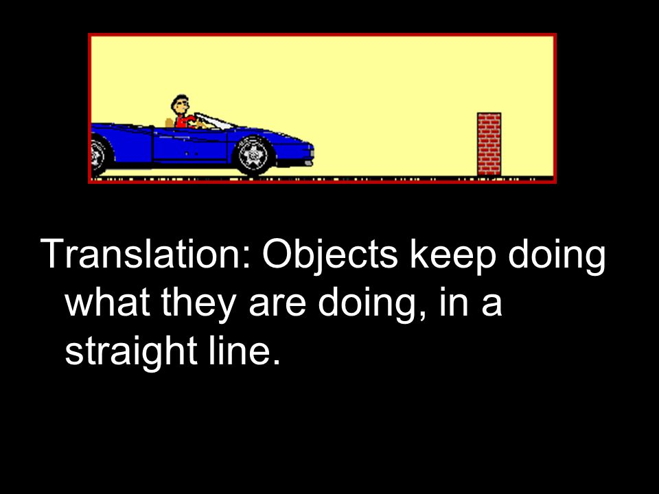 1 st Law of Motion (Law of Inertia) Translation: Objects keep doing what they are doing, in a straight line.