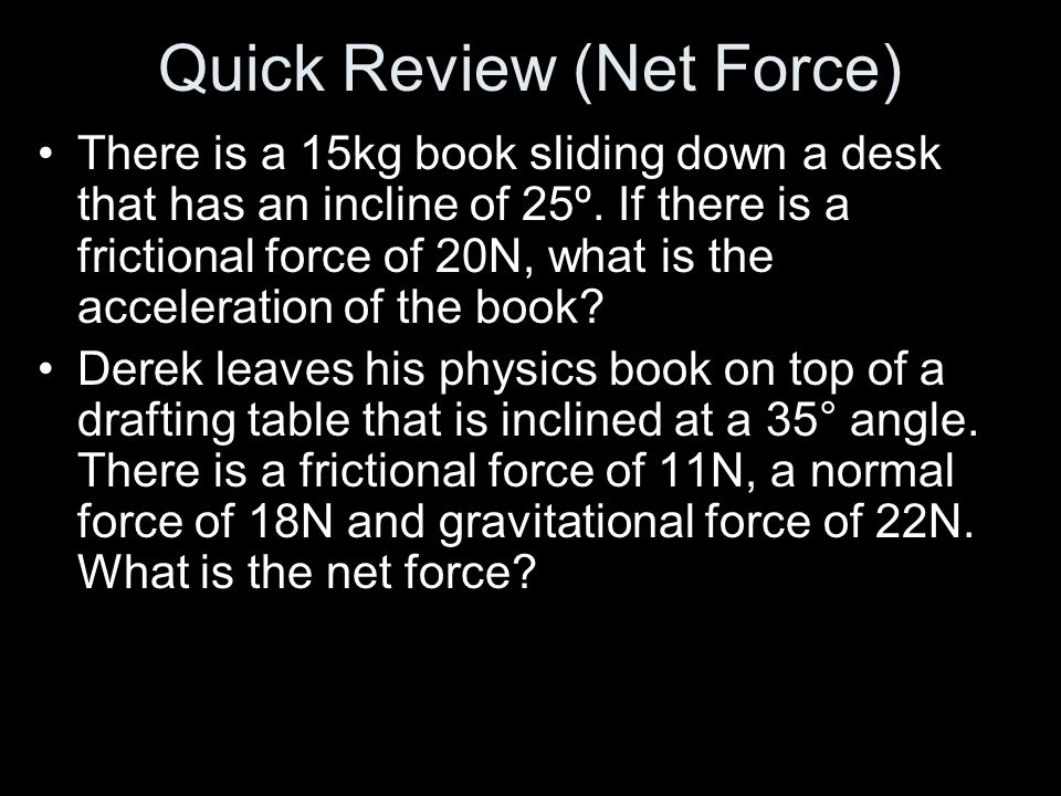 Quick Review (Net Force) There is a 15kg book sliding down a desk that has an incline of 25º. If there is a frictional force of 20N, what is the accel