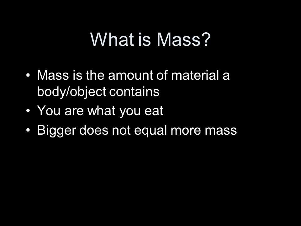 What is Mass? Mass is the amount of material a body/object contains You are what you eat Bigger does not equal more mass