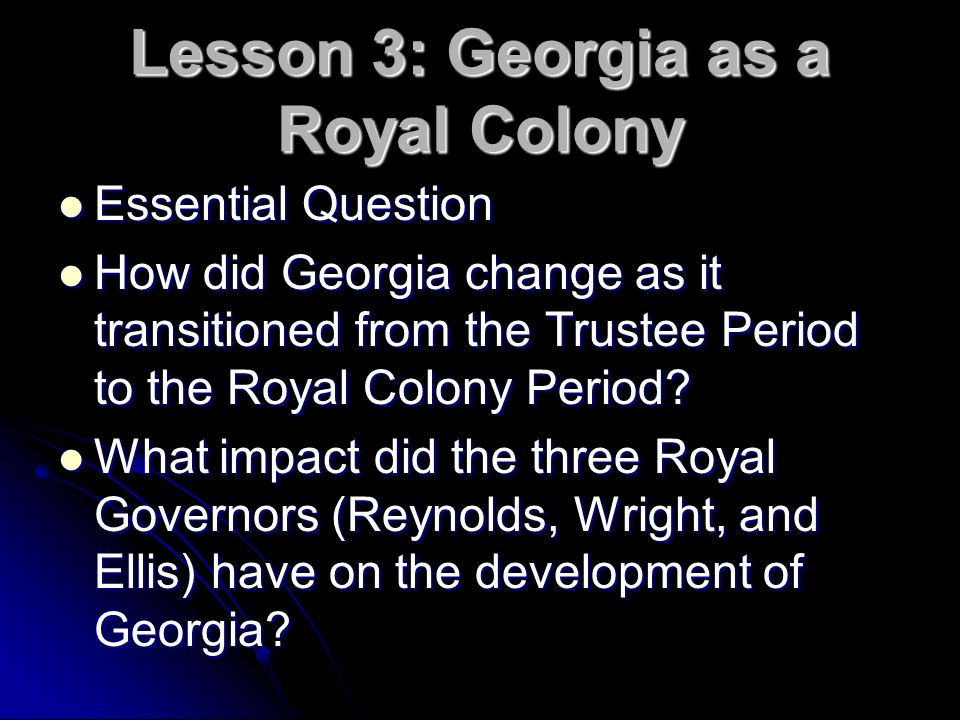 Lesson 3: Georgia as a Royal Colony Essential Question Essential Question How did Georgia change as it transitioned from the Trustee Period to the Roy