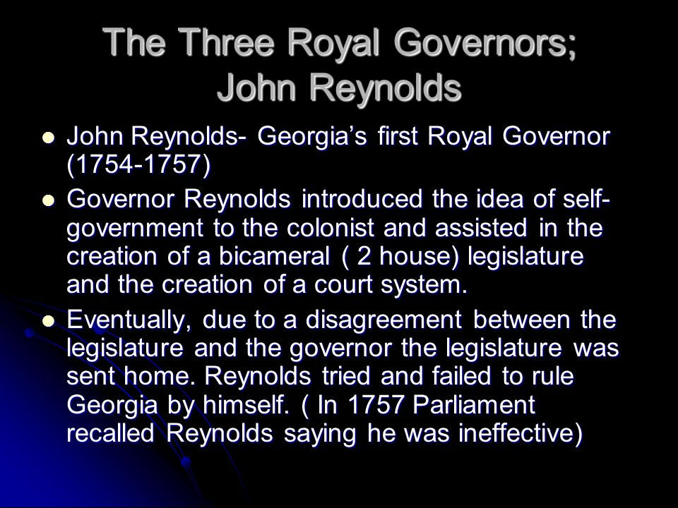 Three Royal Governors: Henry Ellis Henry Ellis – Georgias second royal governor Henry Ellis – Georgias second royal governor Governed from 1757-1760 Governed from 1757-1760 Governor Ellis tried to learn from the mistakes of John Reynolds.