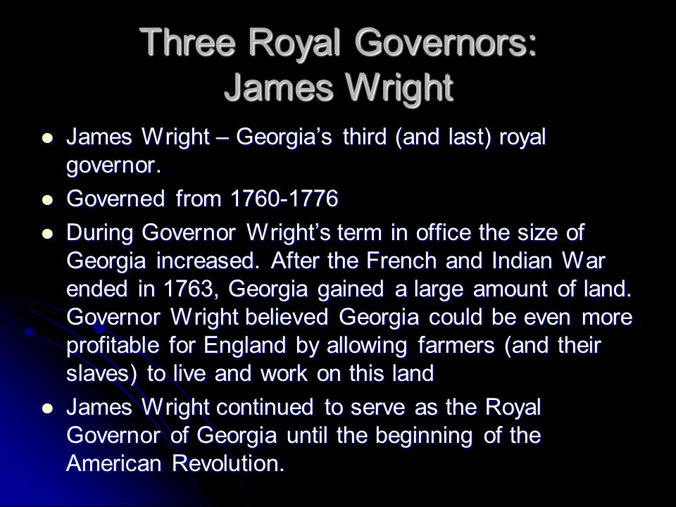 Three Royal Governors: James Wright James Wright – Georgias third (and last) royal governor. James Wright – Georgias third (and last) royal governor.