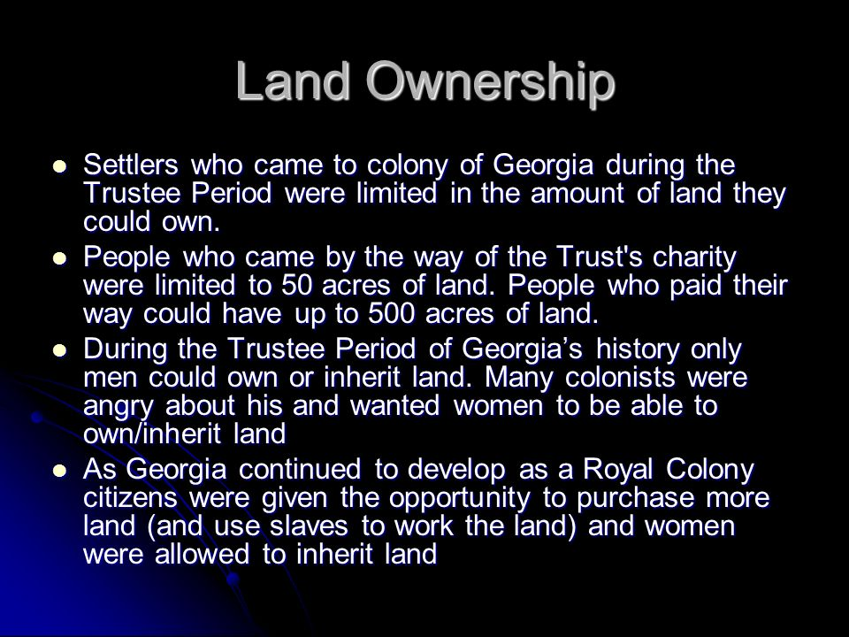 Land Ownership Settlers who came to colony of Georgia during the Trustee Period were limited in the amount of land they could own. Settlers who came t