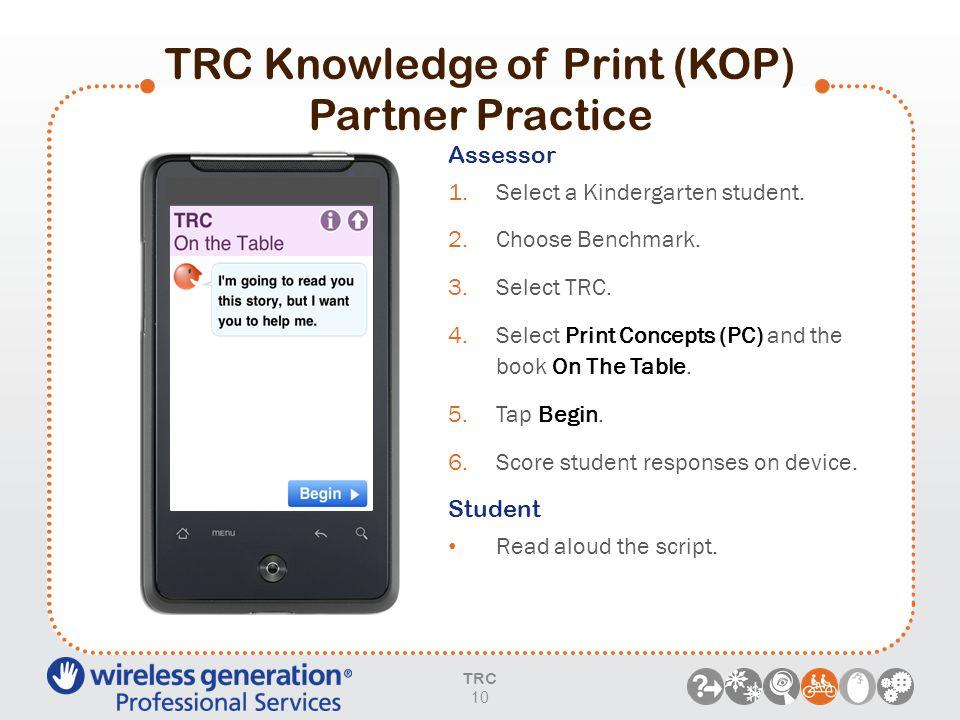 TRC Knowledge of Print (KOP) Partner Practice TRC 10 Assessor 1.Select a Kindergarten student. 2.Choose Benchmark. 3.Select TRC. 4.Select Print Concep