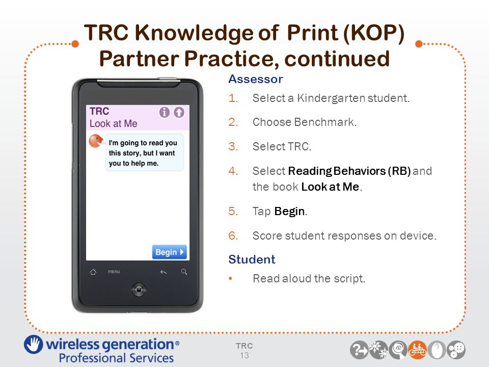 TRC Knowledge of Print (KOP) Partner Practice, continued Assessor 1.Select a Kindergarten student. 2.Choose Benchmark. 3.Select TRC. 4.Select Reading