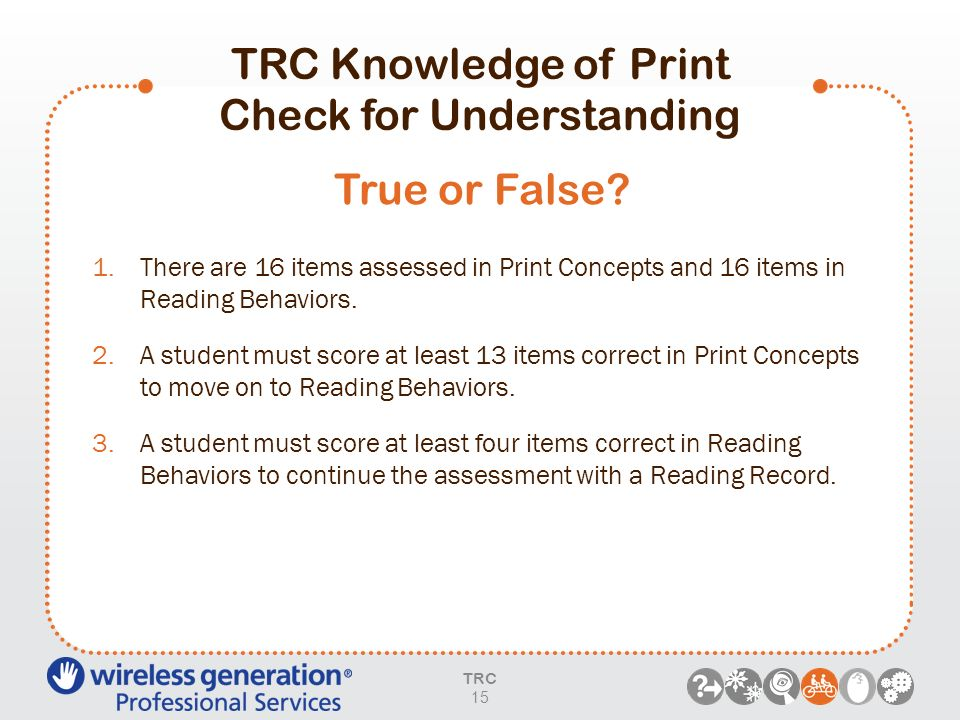 TRC Knowledge of Print Check for Understanding 1.There are 16 items assessed in Print Concepts and 16 items in Reading Behaviors. 2.A student must sco