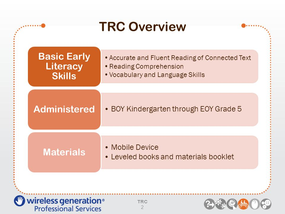 TRC Overview TRC 2 Accurate and Fluent Reading of Connected Text Reading Comprehension Vocabulary and Language Skills Basic Early Literacy Skills BOY