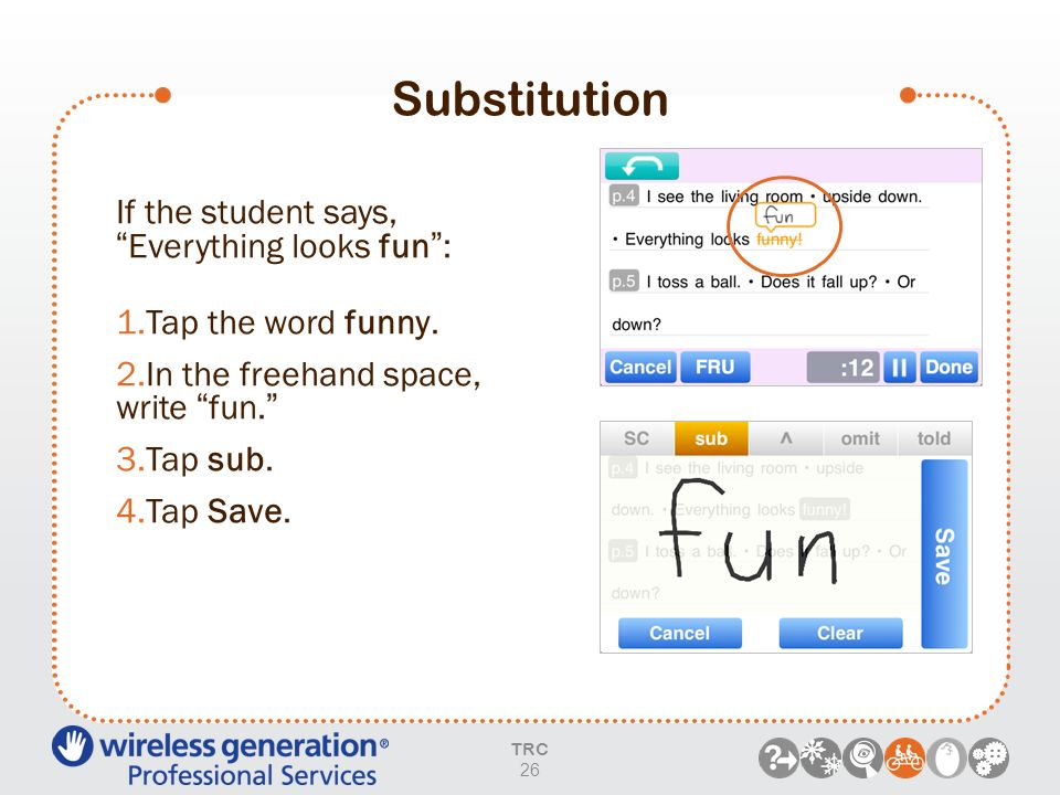 Substitution TRC 26 If the student says,Everything looks fun: 1.Tap the word funny. 2.In the freehand space, write fun. 3.Tap sub. 4.Tap Save.