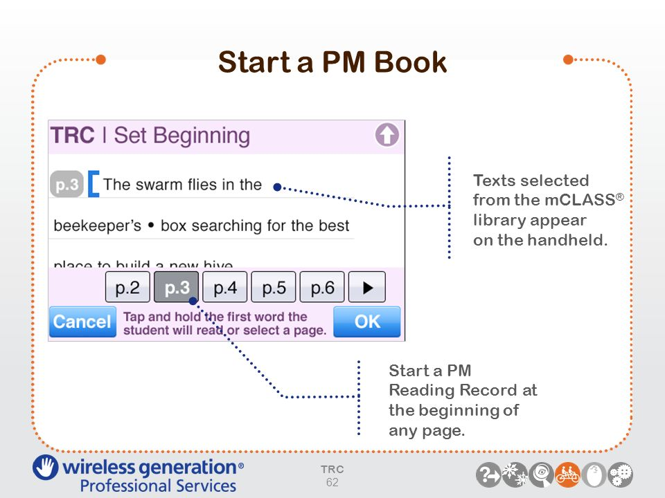 Start a PM Book Start a PM Reading Record at the beginning of any page. Texts selected from the mCLASS ® library appear on the handheld. TRC 62