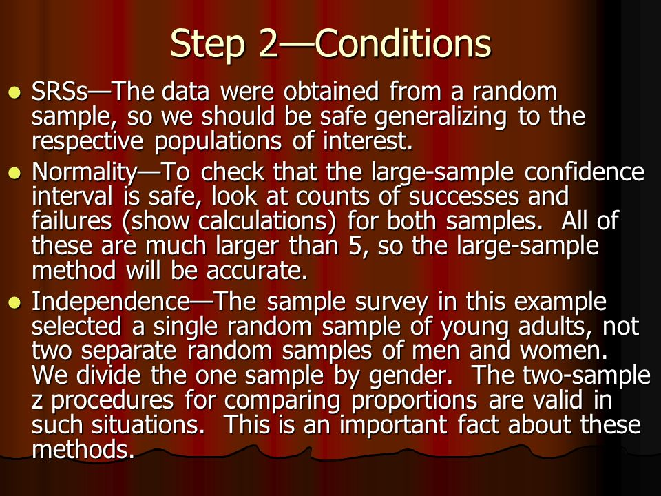 Step 2Conditions SRSsThe data were obtained from a random sample, so we should be safe generalizing to the respective populations of interest. SRSsThe