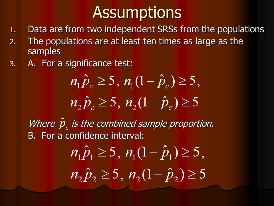 Assumptions 1. Data are from two independent SRSs from the populations 2. The populations are at least ten times as large as the samples 3. A. For a s