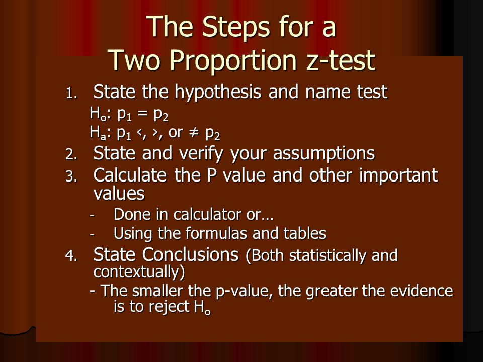 1. State the hypothesis and name test H o : p 1 = p 2 H a : p 1,, or p 2 2. State and verify your assumptions 3. Calculate the P value and other impor