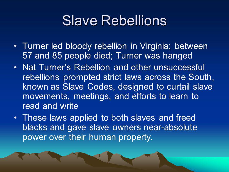 Slave Rebellions Turner led bloody rebellion in Virginia; between 57 and 85 people died; Turner was hanged Nat Turners Rebellion and other unsuccessfu