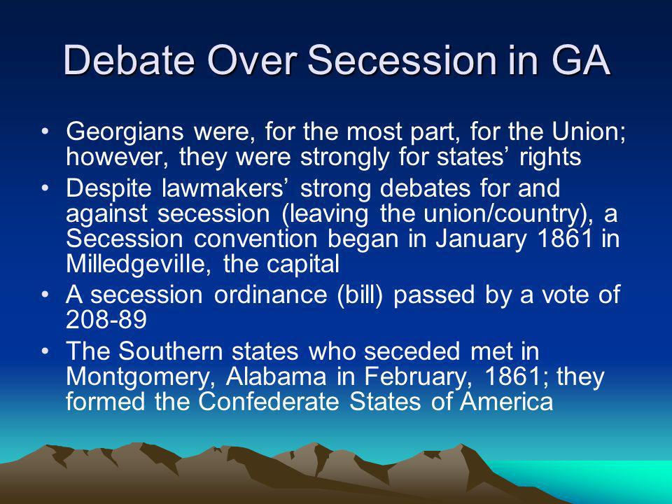 Debate Over Secession in GA Georgians were, for the most part, for the Union; however, they were strongly for states rights Despite lawmakers strong d