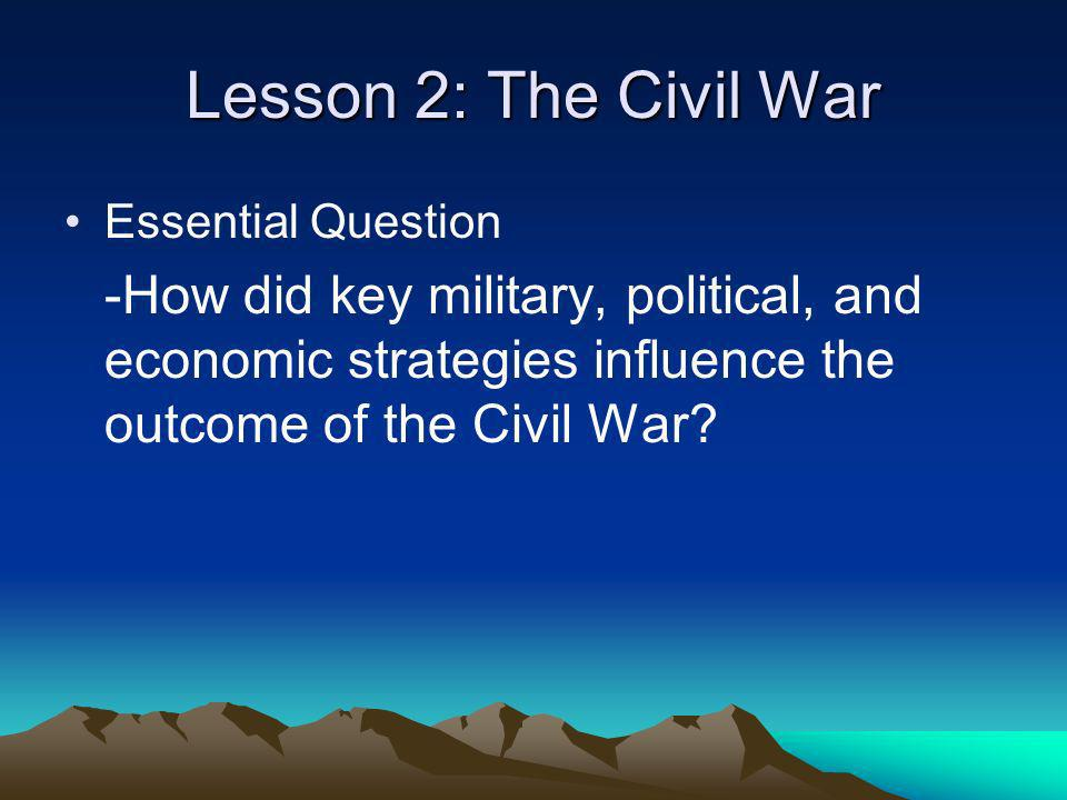 Lesson 2: The Civil War Essential Question -How did key military, political, and economic strategies influence the outcome of the Civil War?