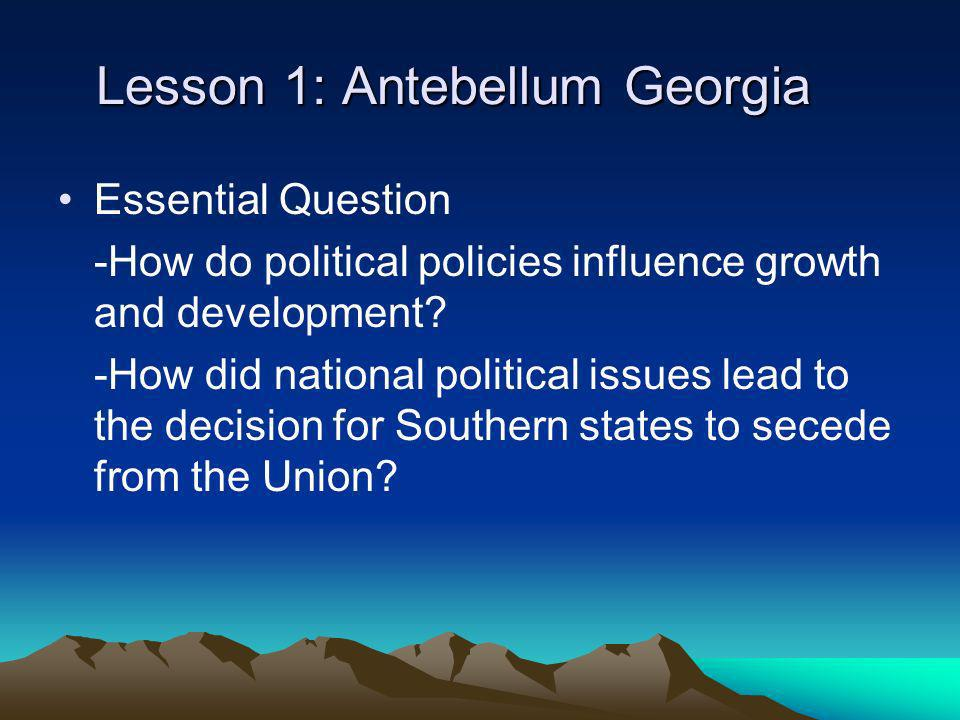 Lesson 1: Antebellum Georgia Essential Question -How do political policies influence growth and development? -How did national political issues lead t