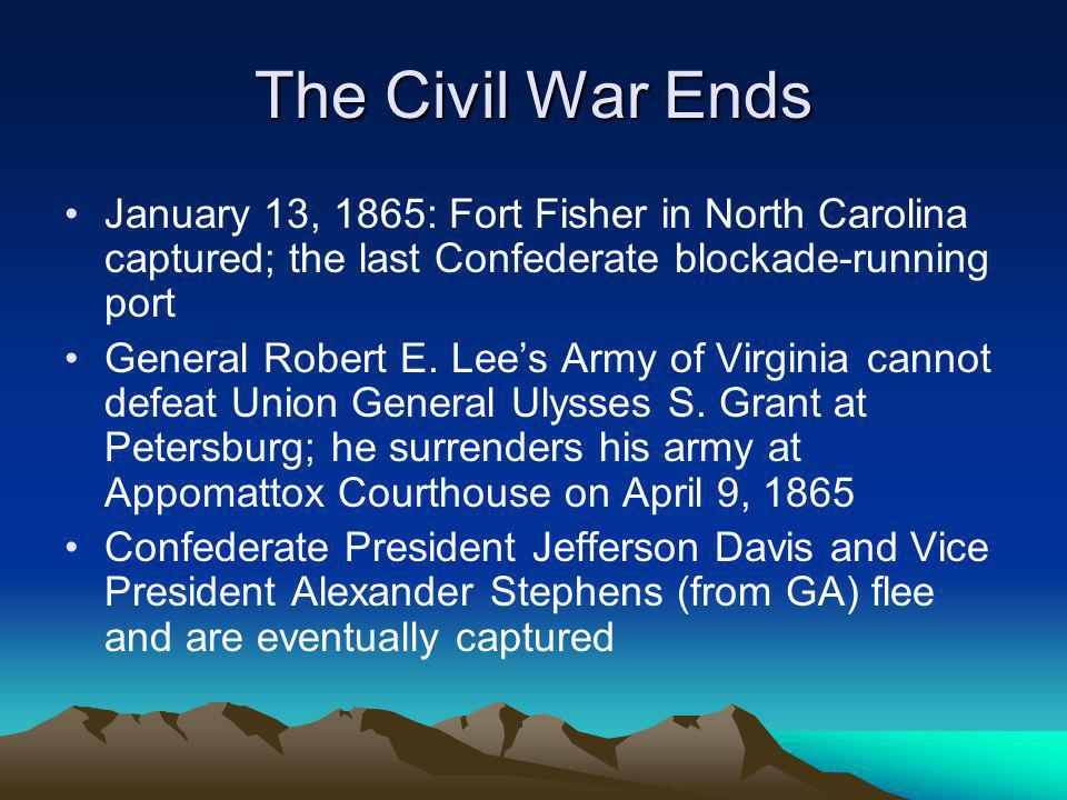 The Civil War Ends January 13, 1865: Fort Fisher in North Carolina captured; the last Confederate blockade-running port General Robert E. Lees Army of