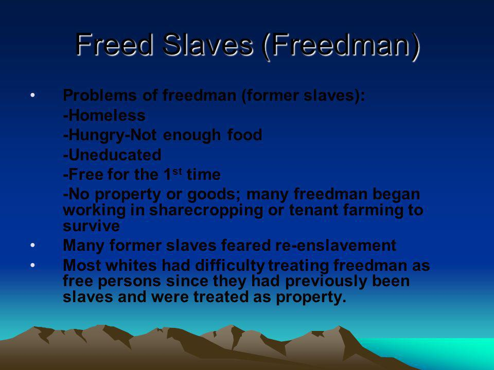 Freed Slaves (Freedman) Problems of freedman (former slaves): -Homeless -Hungry-Not enough food -Uneducated -Free for the 1 st time -No property or go