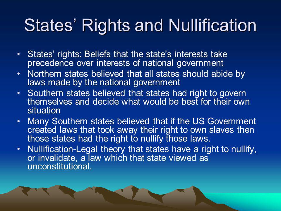 States Rights and Nullification States rights: Beliefs that the states interests take precedence over interests of national government Northern states