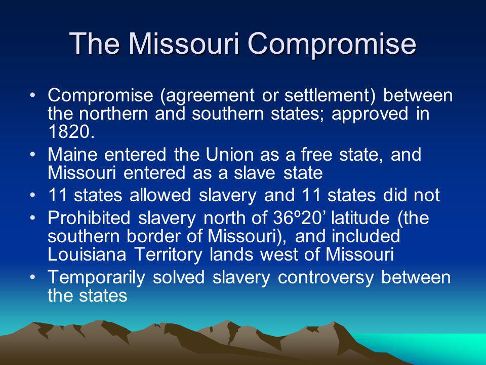 The Missouri Compromise Compromise (agreement or settlement) between the northern and southern states; approved in 1820. Maine entered the Union as a