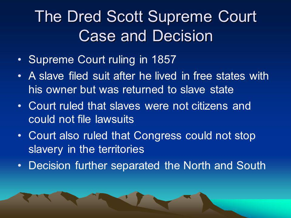The Dred Scott Supreme Court Case and Decision Supreme Court ruling in 1857 A slave filed suit after he lived in free states with his owner but was re