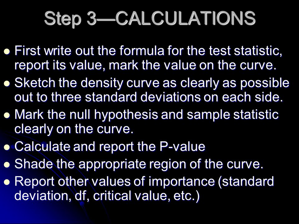Step 3CALCULATIONS First write out the formula for the test statistic, report its value, mark the value on the curve. First write out the formula for
