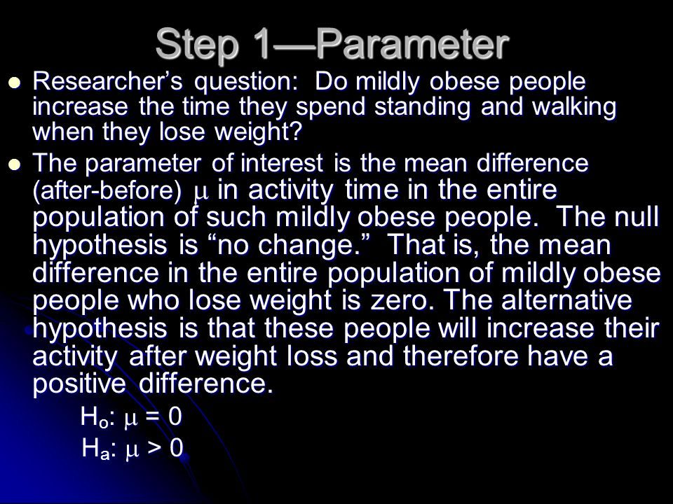 Step 1Parameter Researchers question: Do mildly obese people increase the time they spend standing and walking when they lose weight? Researchers ques