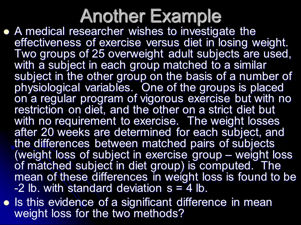 Another Example A medical researcher wishes to investigate the effectiveness of exercise versus diet in losing weight. Two groups of 25 overweight adu