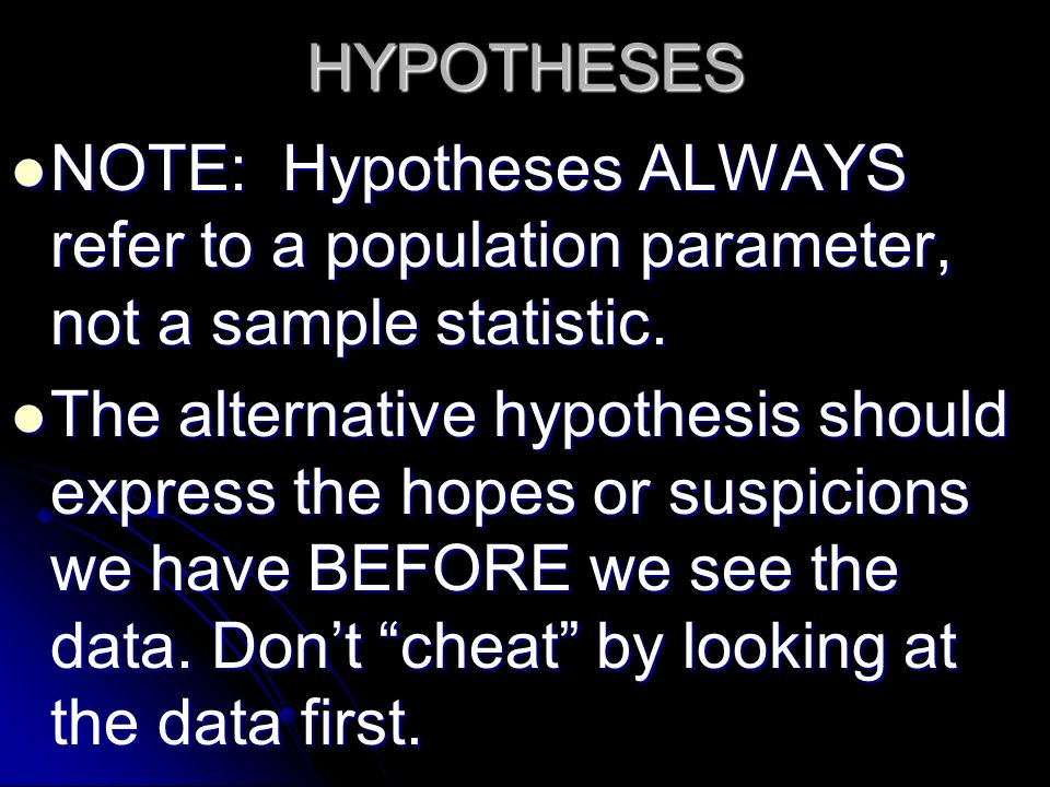 HYPOTHESES NOTE: Hypotheses ALWAYS refer to a population parameter, not a sample statistic. NOTE: Hypotheses ALWAYS refer to a population parameter, n