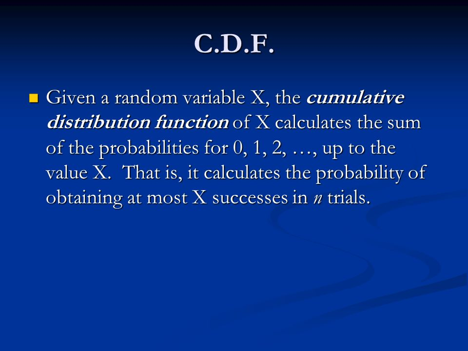 Given a random variable X, the cumulative distribution function of X calculates the sum of the probabilities for 0, 1, 2, …, up to the value X.