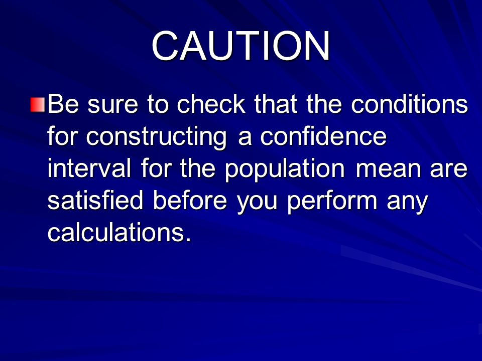 CAUTION Be sure to check that the conditions for constructing a confidence interval for the population mean are satisfied before you perform any calcu
