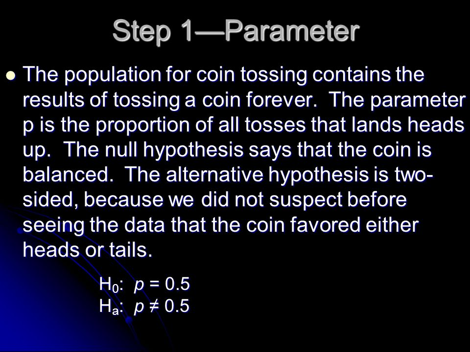 Step 1Parameter The population for coin tossing contains the results of tossing a coin forever. The parameter p is the proportion of all tosses that l
