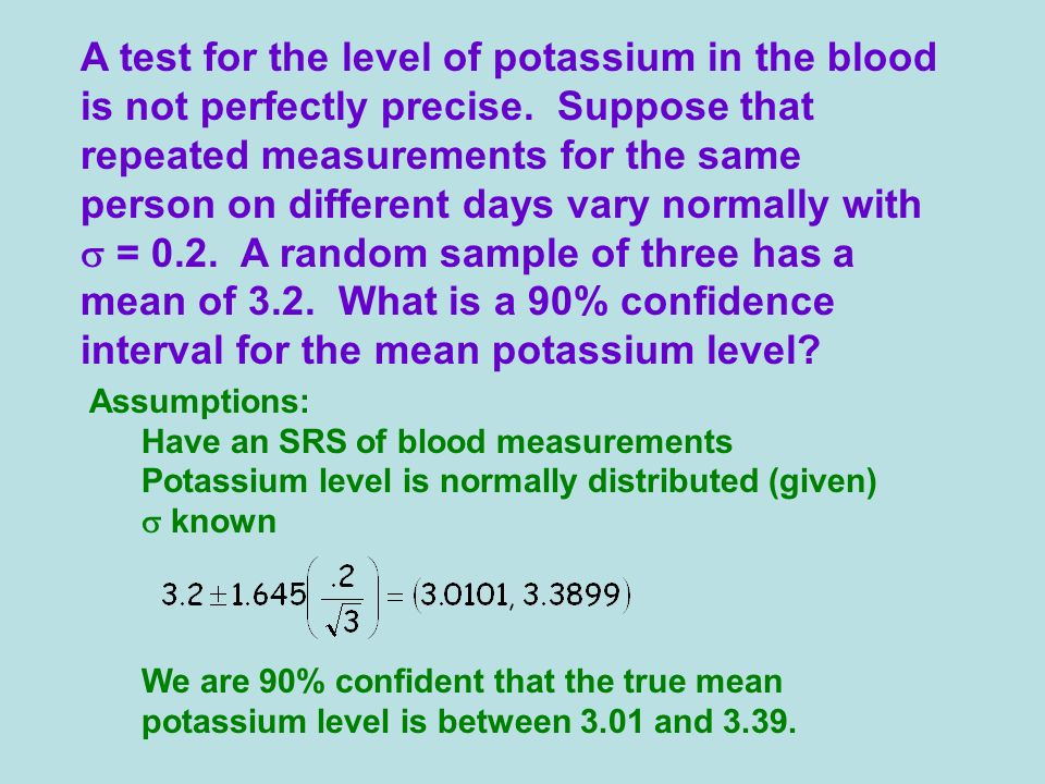 Assumptions: Have an SRS of blood measurements Potassium level is normally distributed (given) known We are 90% confident that the true mean potassium