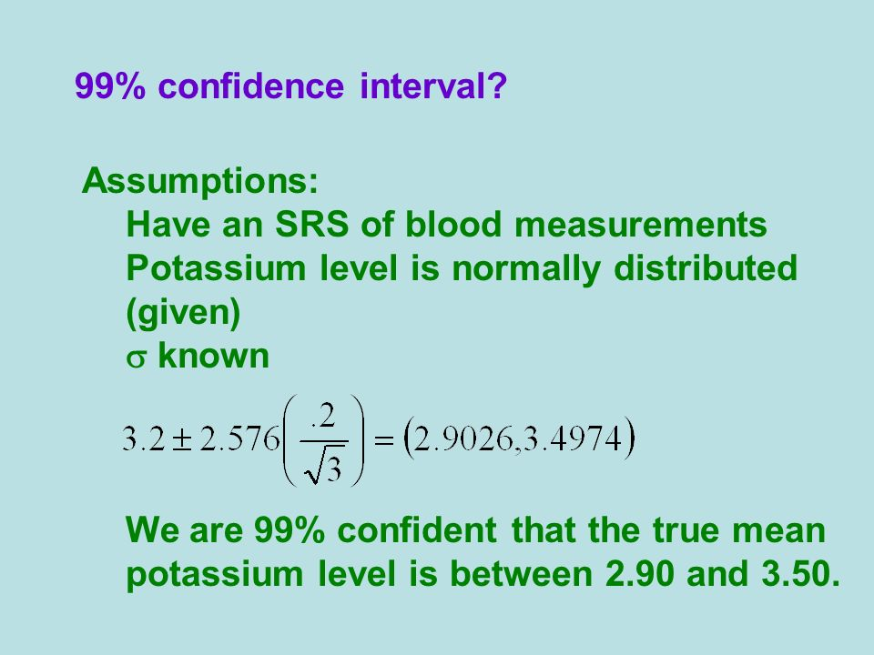 99% confidence interval? Assumptions: Have an SRS of blood measurements Potassium level is normally distributed (given) known We are 99% confident tha