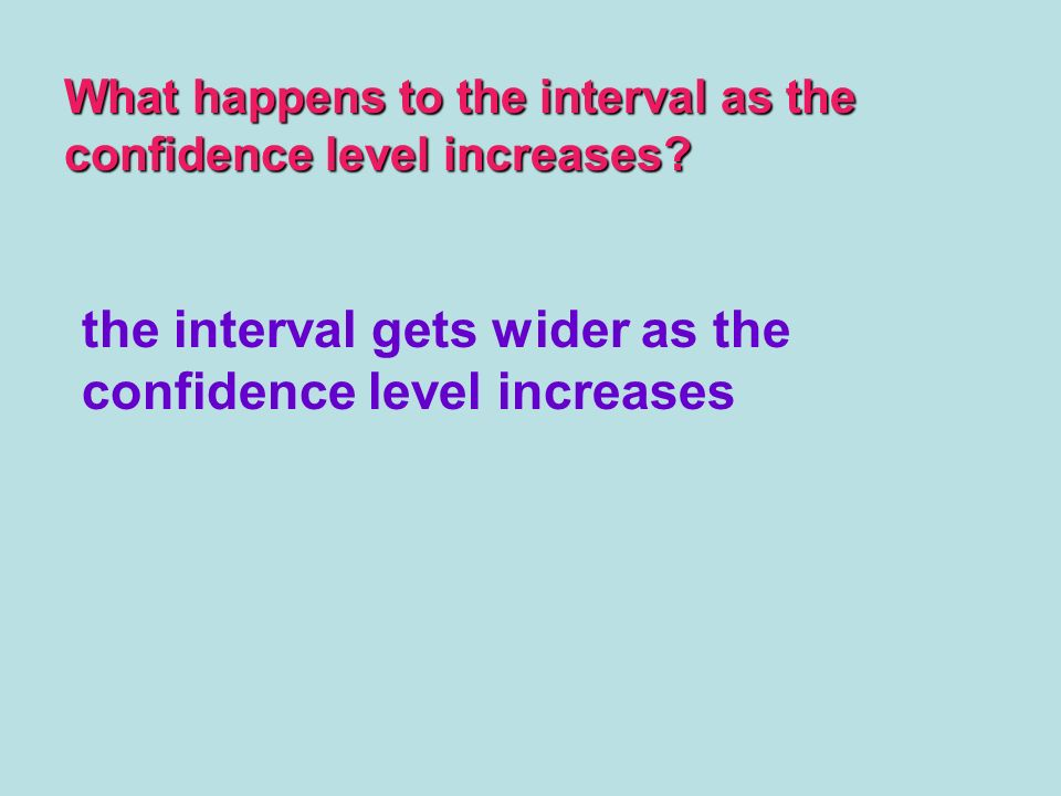 What happens to the interval as the confidence level increases? the interval gets wider as the confidence level increases