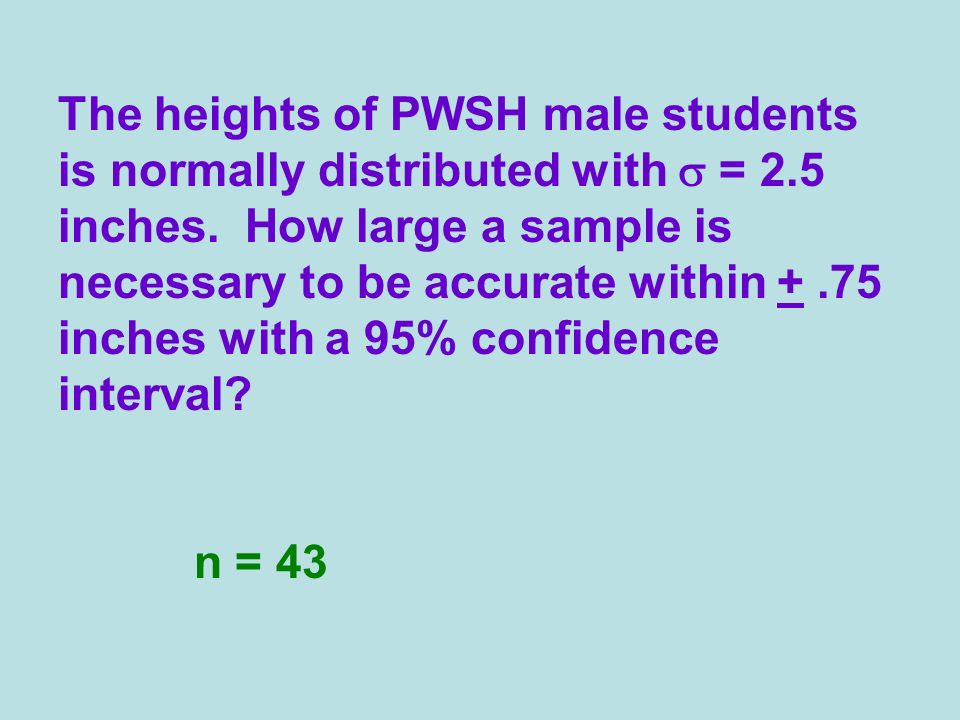 The heights of PWSH male students is normally distributed with = 2.5 inches. How large a sample is necessary to be accurate within +.75 inches with a
