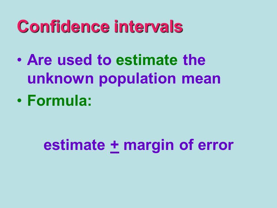 Confidence intervals Are used to estimate the unknown population mean Formula: estimate + margin of error