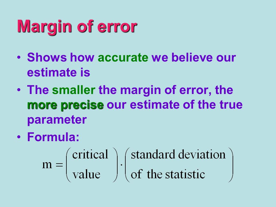 Margin of error Shows how accurate we believe our estimate is more preciseThe smaller the margin of error, the more precise our estimate of the true p