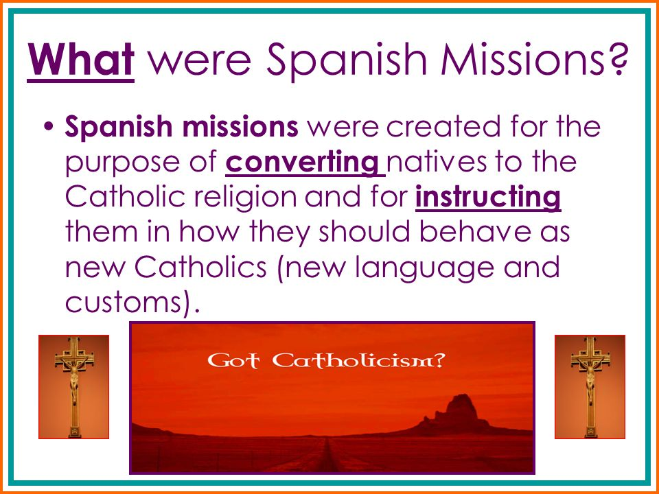 What were Spanish Missions? Spanish missions were created for the purpose of converting natives to the Catholic religion and for instructing them in h