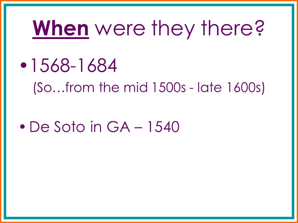 When were they there? 1568-1684 (So…from the mid 1500s - late 1600s) De Soto in GA – 1540